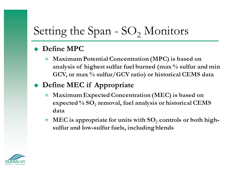 Span Settings u Span Settings: Dependant on pollutant ã Importance: Concentrations of calibration gases used for daily QA and linearity checks, as well as daily control limits for gas and flow monitors are expressed as % span ã Simple rule of thumb, range and span values can be equal