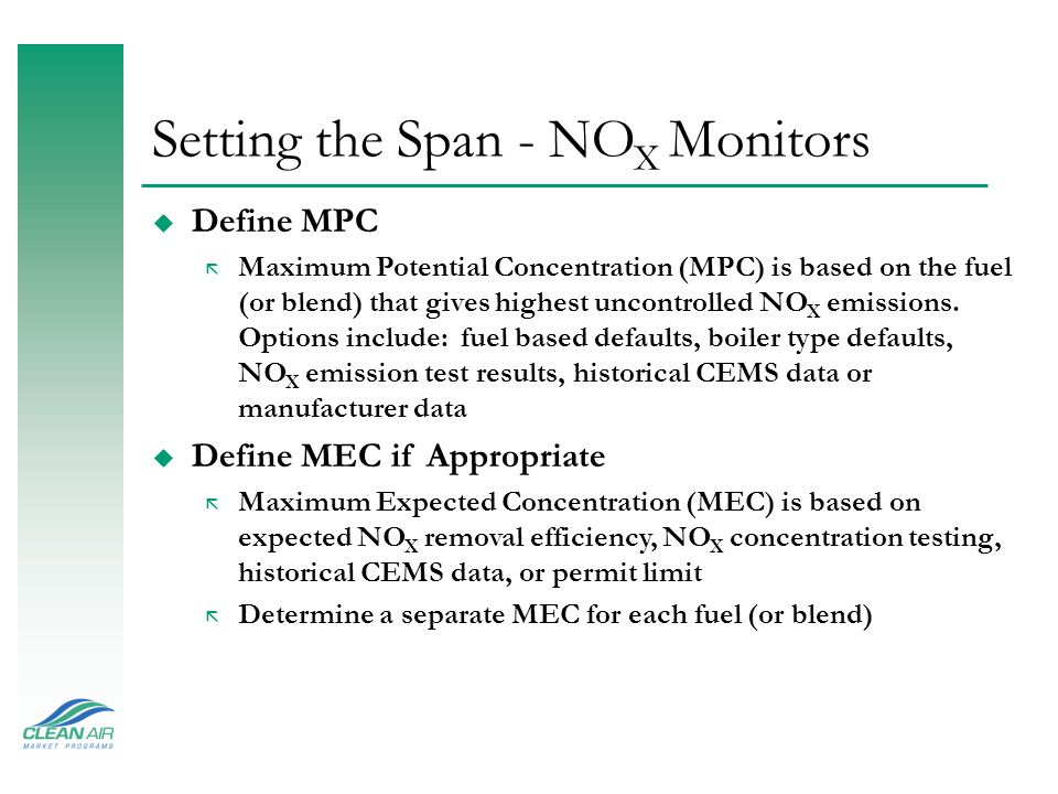 Setting the Span - SO 2 Monitors (Continued) u High Span* = MPC × 1.00 to MPC × 1.25 ã Rounded to nearest 100 ppm (or 10 ppm if SO 2  500 ppm) ã Full Scale Range  Span Value u Low Span = 1.00 × MEC to 1.25 × MEC (If Required) ã Rounded to nearest 10 ppm (or 100 ppm as appropriate) ã Low Span Required if MEC < 20% of High Range (Controls or low sulfur fuels) ã Use the Low Span when SO 2 readings are expected to be below 20% of High Full-Scale Range * If unit has SO 2 control it can forgo high span and report a default high range value of 200% of MPC during hours when low range is exceeded.