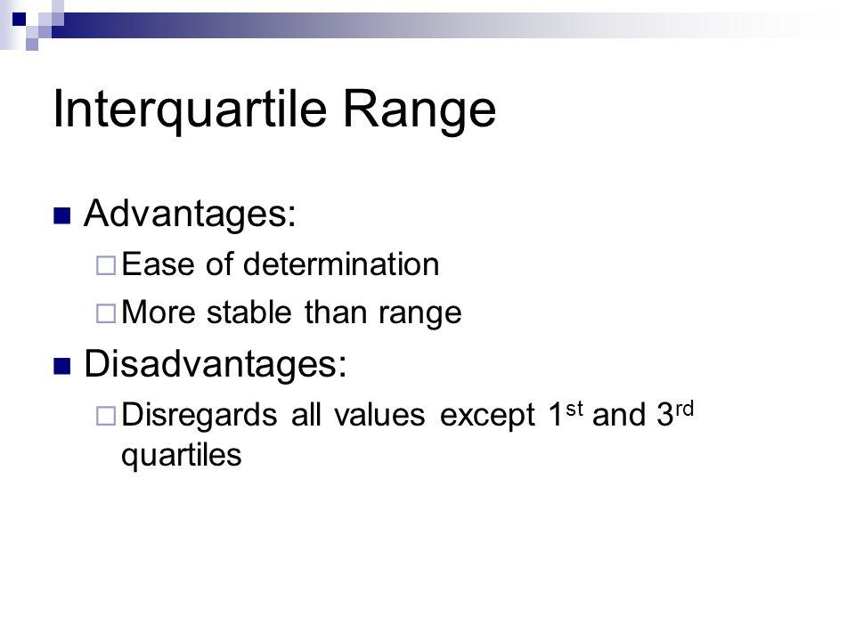 Interquartile Range Advantages:  Ease of determination  More stable than range Disadvantages:  Disregards all values except 1 st and 3 rd quartiles