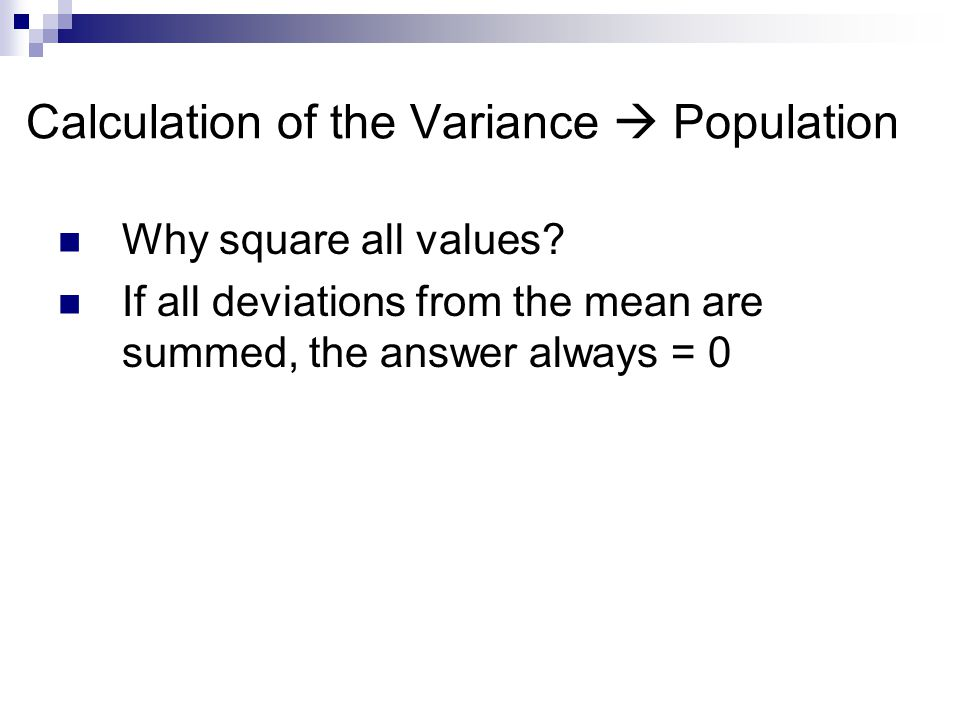 Calculation of the Variance  Population Why square all values? If all deviations from the mean are summed, the answer always = 0