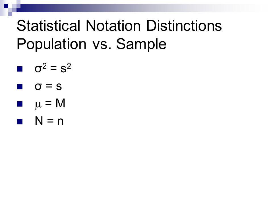 Statistical Notation Distinctions Population vs. Sample σ 2 = s 2 σ = s  = M N = n