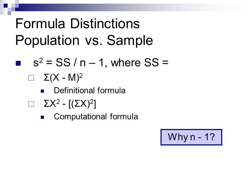 Formula Distinctions Population vs. Sample s 2 = SS / n – 1, where SS =  Σ(X - M) 2 Definitional formula  ΣX 2 - [(ΣX) 2 ] Computational formula Why