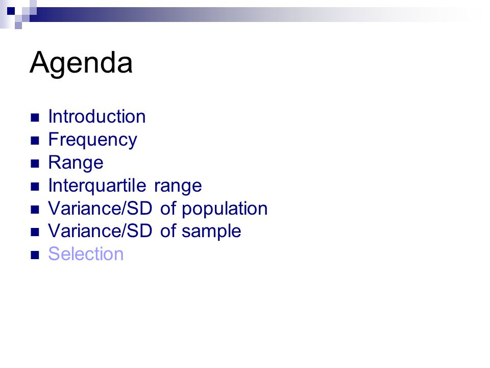 Agenda Introduction Frequency Range Interquartile range Variance/SD of population Variance/SD of sample Selection