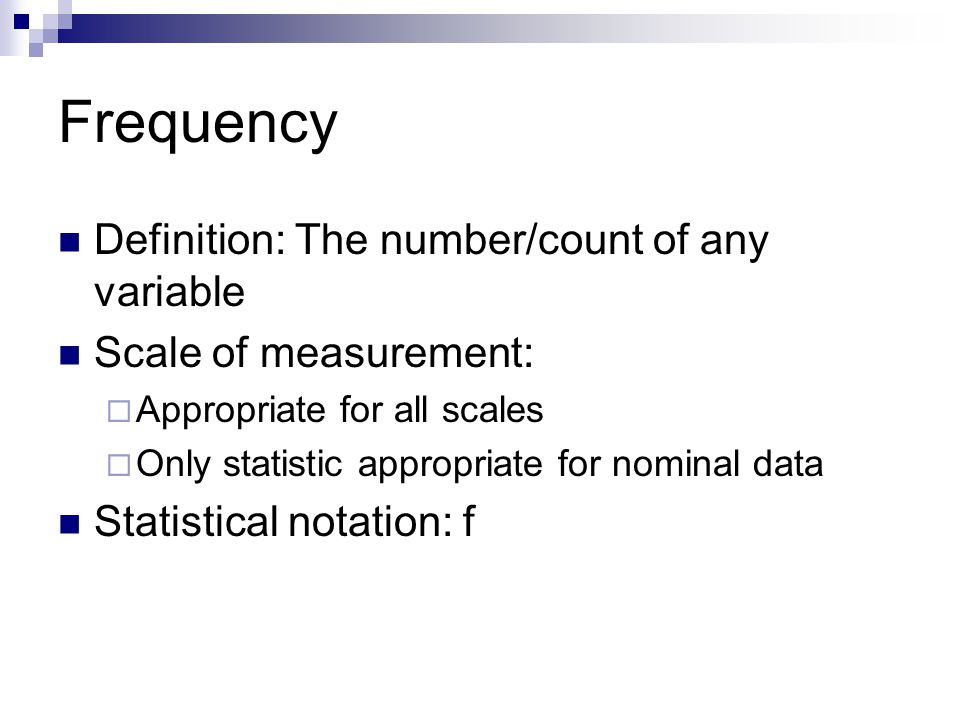 Frequency Definition: The number/count of any variable Scale of measurement:  Appropriate for all scales  Only statistic appropriate for nominal dat