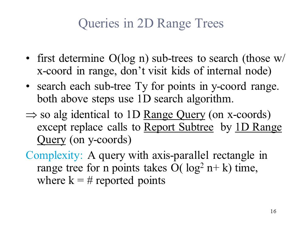 16 Queries in 2D Range Trees first determine O(log n) sub-trees to search (those w/ x-coord in range, don't visit kids of internal node) search each sub-tree Ty for points in y-coord range.