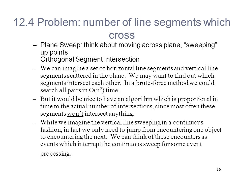 Problem: number of line segments which cross –Plane Sweep: think about moving across plane, sweeping up points Orthogonal Segment Intersection –We can imagine a set of horizontal line segments and vertical line segments scattered in the plane.