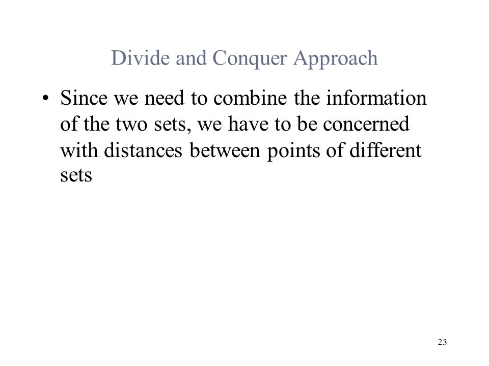 23 Divide and Conquer Approach Since we need to combine the information of the two sets, we have to be concerned with distances between points of different sets