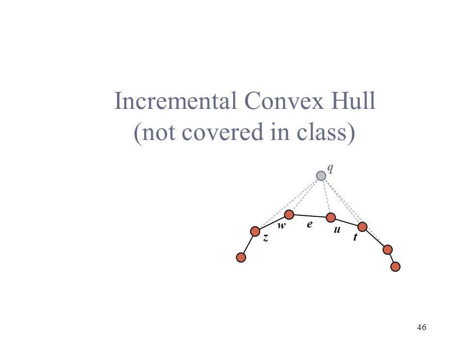 46 Incremental Convex Hull (not covered in class) q w u e zt