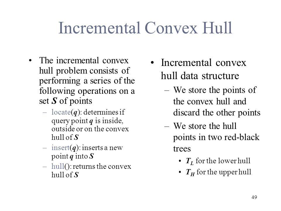 49 Incremental Convex Hull The incremental convex hull problem consists of performing a series of the following operations on a set S of points –locate(q): determines if query point q is inside, outside or on the convex hull of S –insert(q): inserts a new point q into S –hull(): returns the convex hull of S Incremental convex hull data structure –We store the points of the convex hull and discard the other points –We store the hull points in two red-black trees T L for the lower hull T H for the upper hull