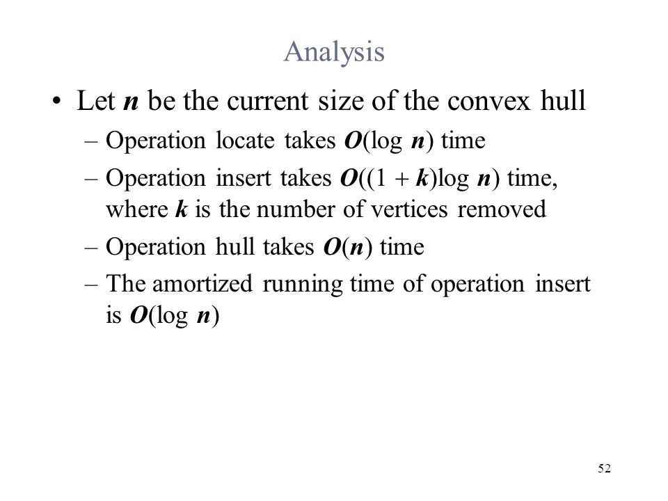 52 Analysis Let n be the current size of the convex hull –Operation locate takes O(log n) time –Operation insert takes O((1  k)log n) time, where k is the number of vertices removed –Operation hull takes O(n) time –The amortized running time of operation insert is O(log n)