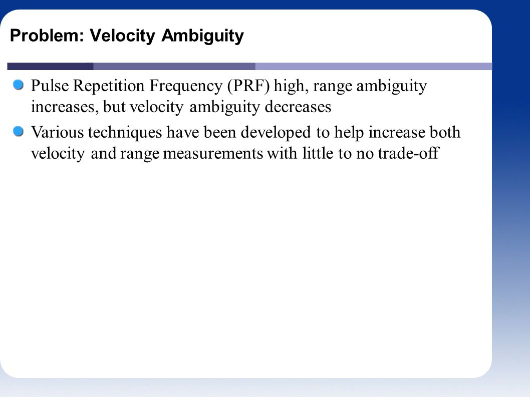 Problem: Velocity Ambiguity Pulse Repetition Frequency (PRF) high, range ambiguity increases, but velocity ambiguity decreases Various techniques have been developed to help increase both velocity and range measurements with little to no trade-off