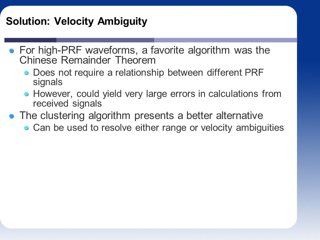 Solution: Velocity Ambiguity For high-PRF waveforms, a favorite algorithm was the Chinese Remainder Theorem Does not require a relationship between different PRF signals However, could yield very large errors in calculations from received signals The clustering algorithm presents a better alternative Can be used to resolve either range or velocity ambiguities