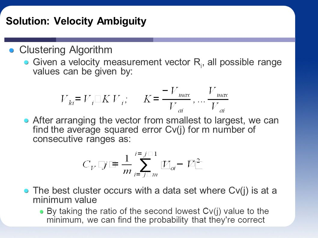 Solution: Velocity Ambiguity Clustering Algorithm Given a velocity measurement vector R i, all possible range values can be given by: After arranging the vector from smallest to largest, we can find the average squared error Cv(j) for m number of consecutive ranges as: The best cluster occurs with a data set where Cv(j) is at a minimum value By taking the ratio of the second lowest Cv(j) value to the minimum, we can find the probability that they re correct