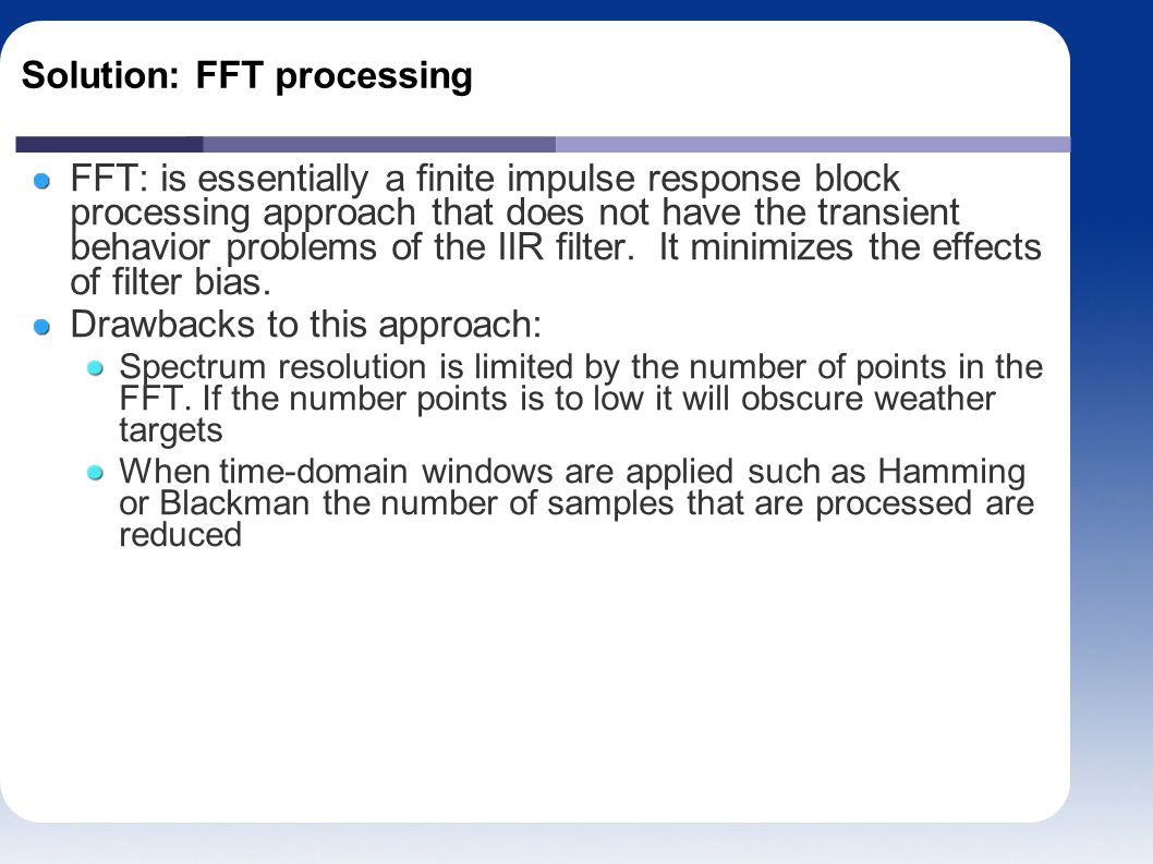 Solution: FFT processing FFT: is essentially a finite impulse response block processing approach that does not have the transient behavior problems of the IIR filter.