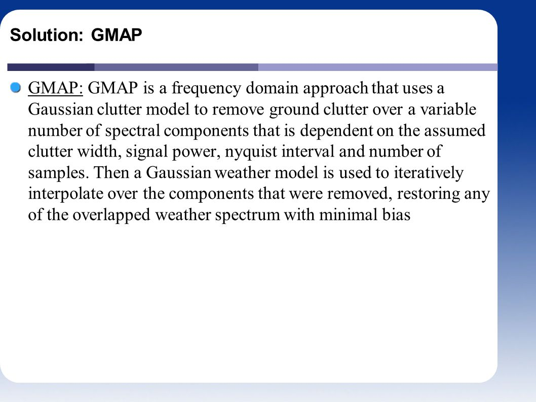 Solution: GMAP GMAP: GMAP is a frequency domain approach that uses a Gaussian clutter model to remove ground clutter over a variable number of spectral components that is dependent on the assumed clutter width, signal power, nyquist interval and number of samples.