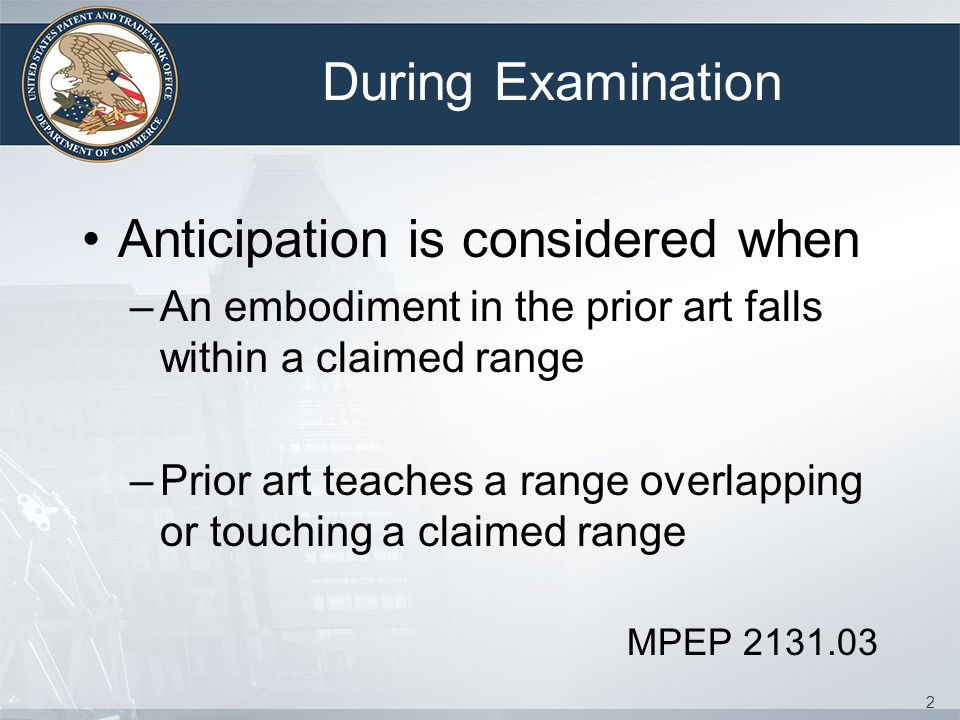 During Examination Anticipation is considered when –An embodiment in the prior art falls within a claimed range –Prior art teaches a range overlapping or touching a claimed range MPEP 2131.03 2