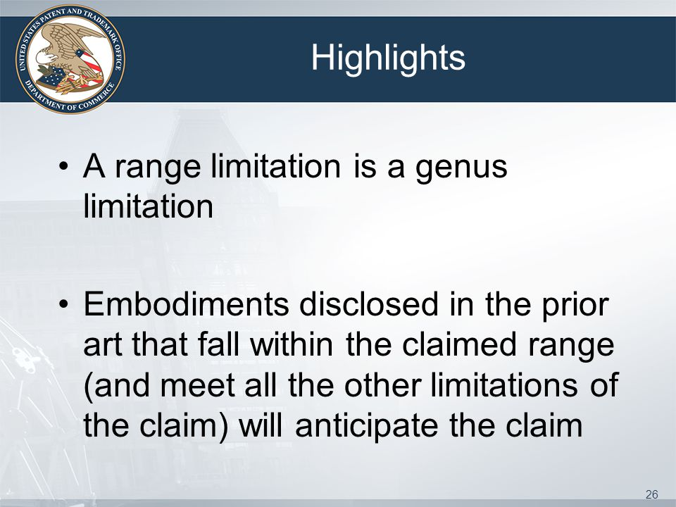 Highlights A range limitation is a genus limitation Embodiments disclosed in the prior art that fall within the claimed range (and meet all the other limitations of the claim) will anticipate the claim 26