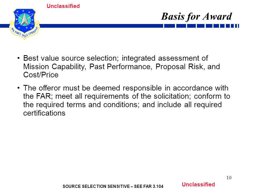 SOURCE SELECTION SENSITIVE – SEE FAR 3.104 Unclassified 10 Basis for Award Best value source selection; integrated assessment of Mission Capability, Past Performance, Proposal Risk, and Cost/Price The offeror must be deemed responsible in accordance with the FAR; meet all requirements of the solicitation; conform to the required terms and conditions; and include all required certifications