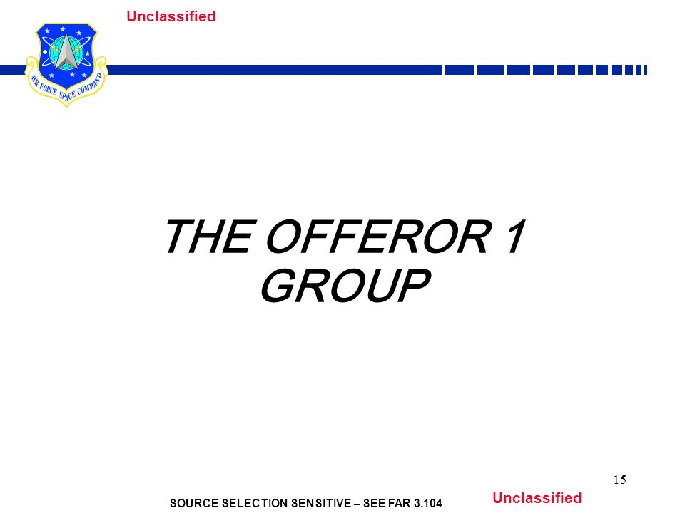 SOURCE SELECTION SENSITIVE – SEE FAR Unclassified 15 THE OFFEROR 1 GROUP