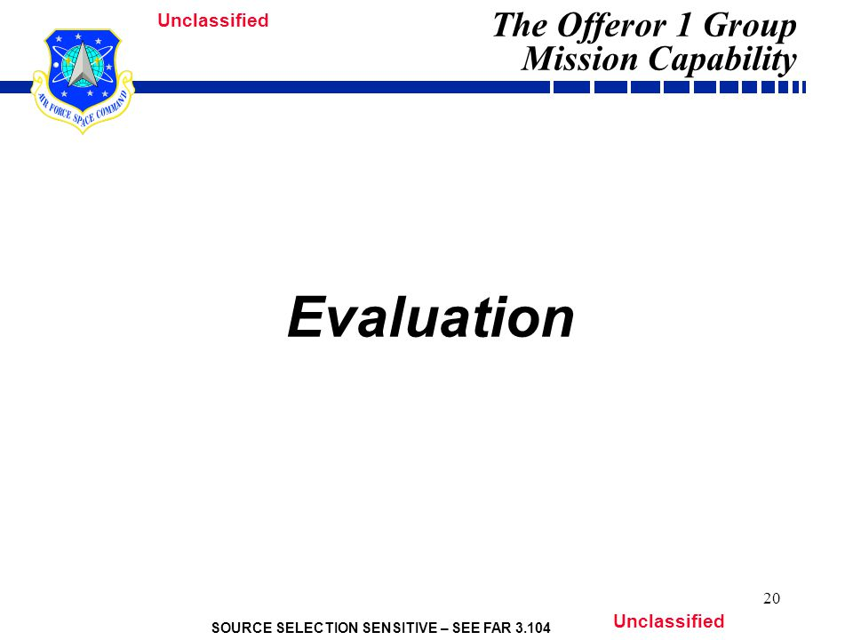 SOURCE SELECTION SENSITIVE – SEE FAR 3.104 Unclassified 20 Evaluation The Offeror 1 Group Mission Capability