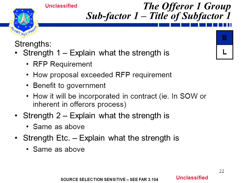 SOURCE SELECTION SENSITIVE – SEE FAR Unclassified 22 The Offeror 1 Group Sub-factor 1 – Title of Subfactor 1 Strengths: Strength 1 – Explain what the strength is RFP Requirement How proposal exceeded RFP requirement Benefit to government How it will be incorporated in contract (ie.