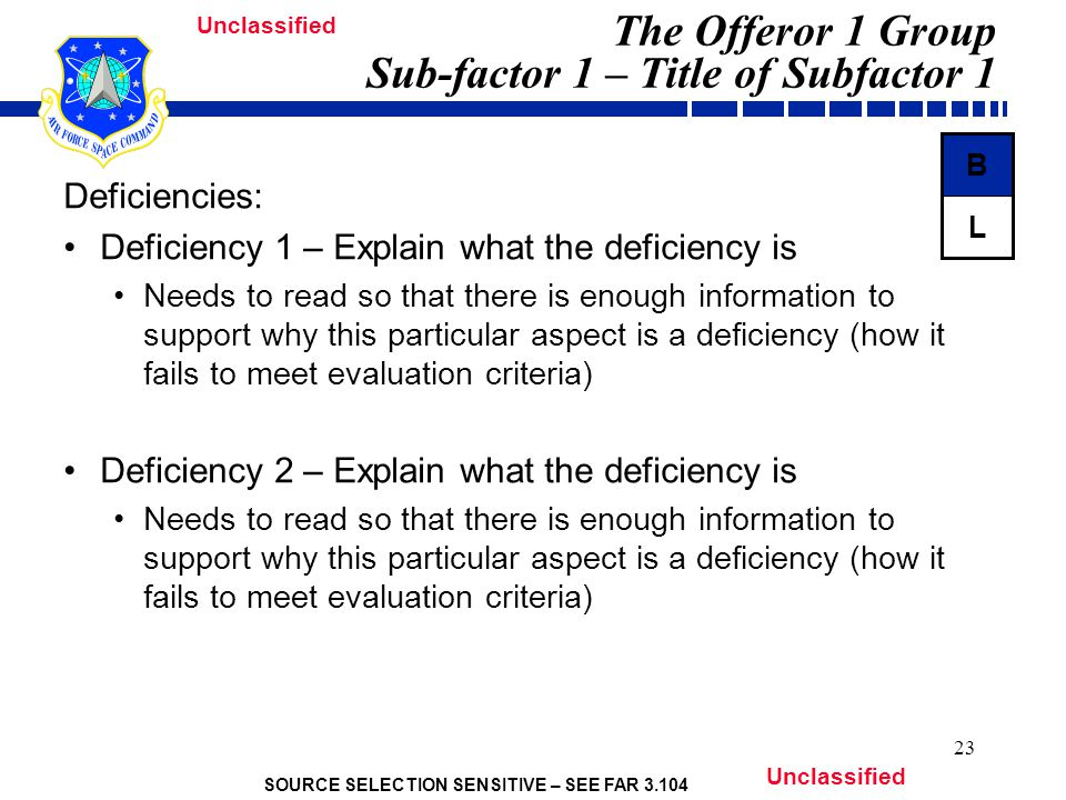 SOURCE SELECTION SENSITIVE – SEE FAR 3.104 Unclassified 23 The Offeror 1 Group Sub-factor 1 – Title of Subfactor 1 Deficiencies: Deficiency 1 – Explain what the deficiency is Needs to read so that there is enough information to support why this particular aspect is a deficiency (how it fails to meet evaluation criteria) Deficiency 2 – Explain what the deficiency is Needs to read so that there is enough information to support why this particular aspect is a deficiency (how it fails to meet evaluation criteria) L B