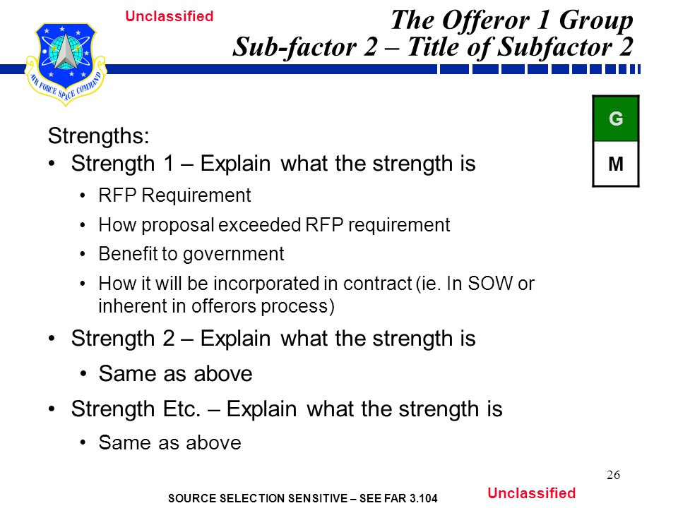 SOURCE SELECTION SENSITIVE – SEE FAR 3.104 Unclassified 26 The Offeror 1 Group Sub-factor 2 – Title of Subfactor 2 Strengths: Strength 1 – Explain what the strength is RFP Requirement How proposal exceeded RFP requirement Benefit to government How it will be incorporated in contract (ie.