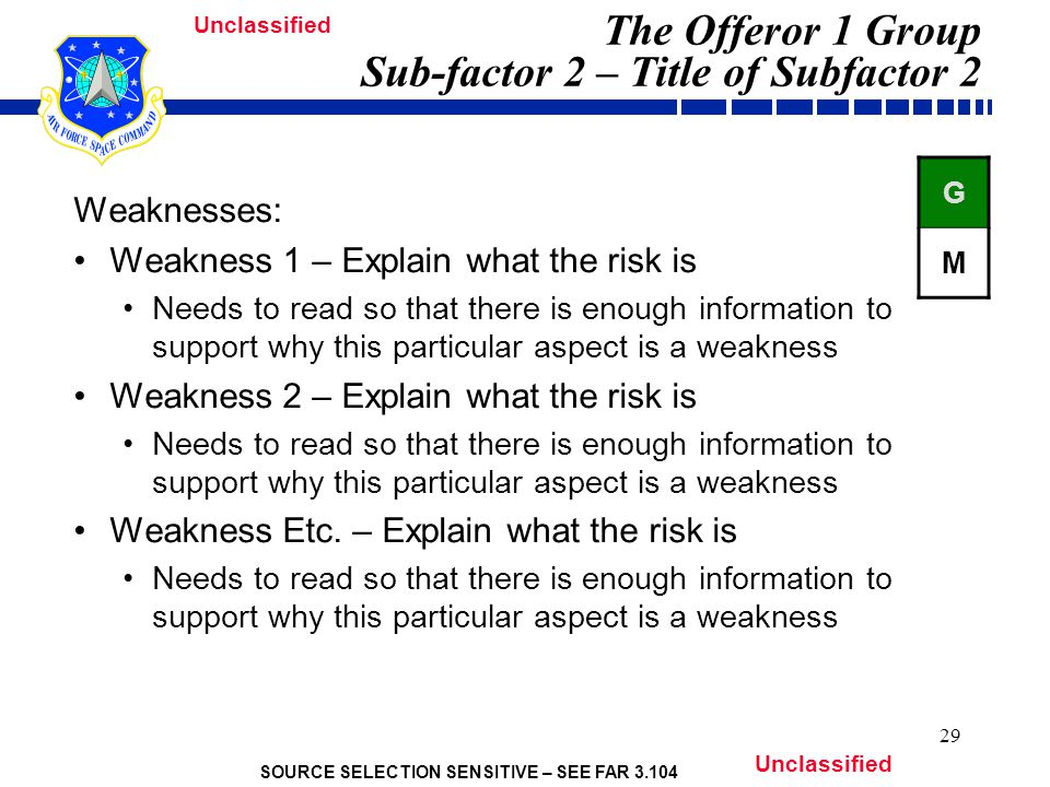 SOURCE SELECTION SENSITIVE – SEE FAR Unclassified 29 The Offeror 1 Group Sub-factor 2 – Title of Subfactor 2 Weaknesses: Weakness 1 – Explain what the risk is Needs to read so that there is enough information to support why this particular aspect is a weakness Weakness 2 – Explain what the risk is Needs to read so that there is enough information to support why this particular aspect is a weakness Weakness Etc.