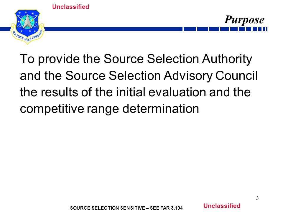 SOURCE SELECTION SENSITIVE – SEE FAR 3.104 Unclassified 3 Purpose To provide the Source Selection Authority and the Source Selection Advisory Council the results of the initial evaluation and the competitive range determination