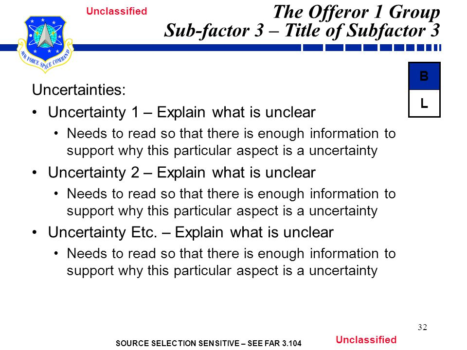 SOURCE SELECTION SENSITIVE – SEE FAR 3.104 Unclassified 32 The Offeror 1 Group Sub-factor 3 – Title of Subfactor 3 Uncertainties: Uncertainty 1 – Explain what is unclear Needs to read so that there is enough information to support why this particular aspect is a uncertainty Uncertainty 2 – Explain what is unclear Needs to read so that there is enough information to support why this particular aspect is a uncertainty Uncertainty Etc.