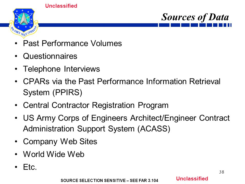 SOURCE SELECTION SENSITIVE – SEE FAR 3.104 Unclassified 38 Sources of Data Past Performance Volumes Questionnaires Telephone Interviews CPARs via the Past Performance Information Retrieval System (PPIRS) Central Contractor Registration Program US Army Corps of Engineers Architect/Engineer Contract Administration Support System (ACASS) Company Web Sites World Wide Web Etc.