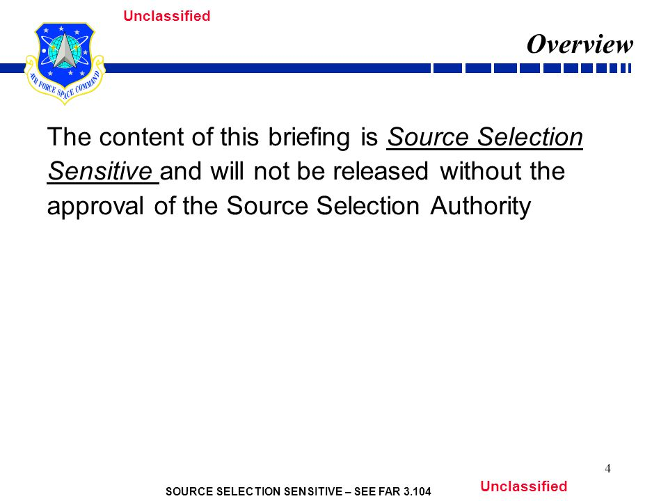 SOURCE SELECTION SENSITIVE – SEE FAR 3.104 Unclassified 4 Overview The content of this briefing is Source Selection Sensitive and will not be released without the approval of the Source Selection Authority