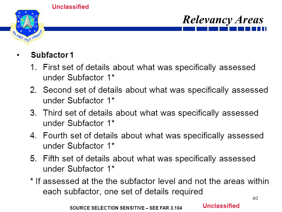 SOURCE SELECTION SENSITIVE – SEE FAR 3.104 Unclassified 40 Relevancy Areas Subfactor 1 1.First set of details about what was specifically assessed under Subfactor 1* 2.Second set of details about what was specifically assessed under Subfactor 1* 3.Third set of details about what was specifically assessed under Subfactor 1* 4.Fourth set of details about what was specifically assessed under Subfactor 1* 5.Fifth set of details about what was specifically assessed under Subfactor 1* * If assessed at the the subfactor level and not the areas within each subfactor, one set of details required