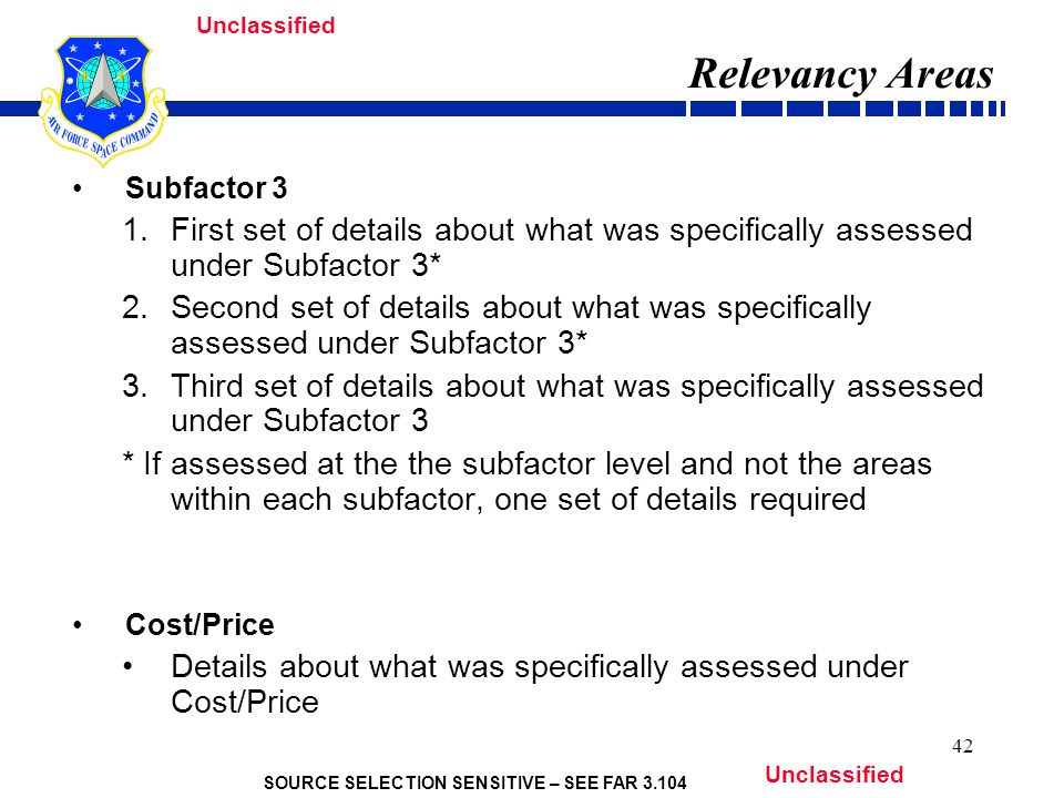 SOURCE SELECTION SENSITIVE – SEE FAR 3.104 Unclassified 42 Relevancy Areas Subfactor 3 1.First set of details about what was specifically assessed under Subfactor 3* 2.Second set of details about what was specifically assessed under Subfactor 3* 3.Third set of details about what was specifically assessed under Subfactor 3 * If assessed at the the subfactor level and not the areas within each subfactor, one set of details required Cost/Price Details about what was specifically assessed under Cost/Price