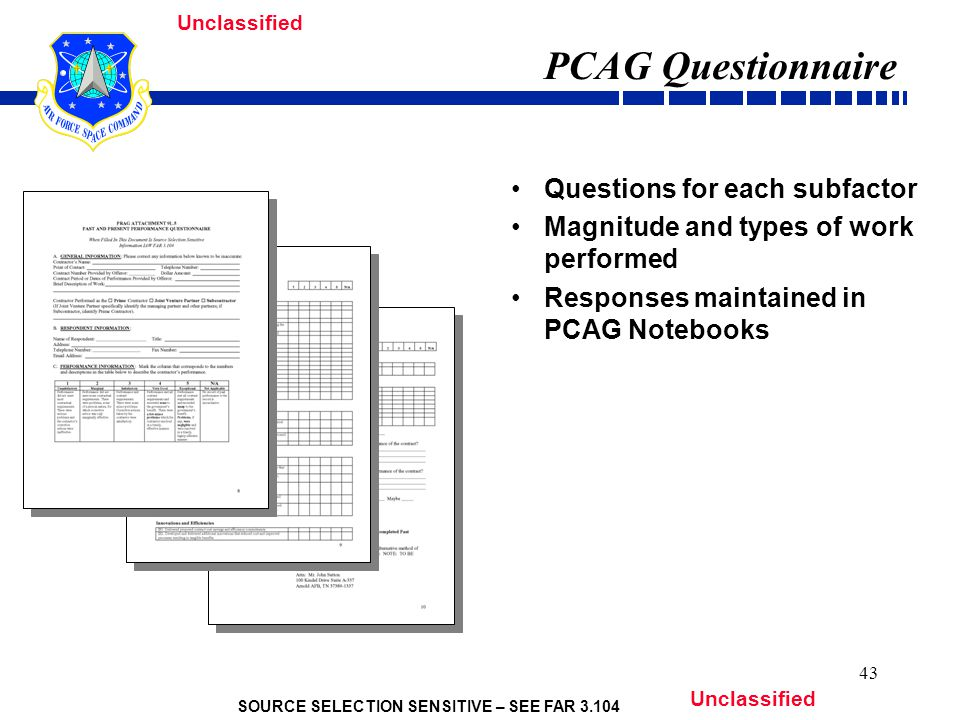 SOURCE SELECTION SENSITIVE – SEE FAR 3.104 Unclassified 43 PCAG Questionnaire Questions for each subfactor Magnitude and types of work performed Responses maintained in PCAG Notebooks