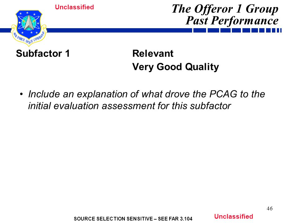 SOURCE SELECTION SENSITIVE – SEE FAR 3.104 Unclassified 46 Subfactor 1Relevant Very Good Quality Include an explanation of what drove the PCAG to the initial evaluation assessment for this subfactor The Offeror 1 Group Past Performance