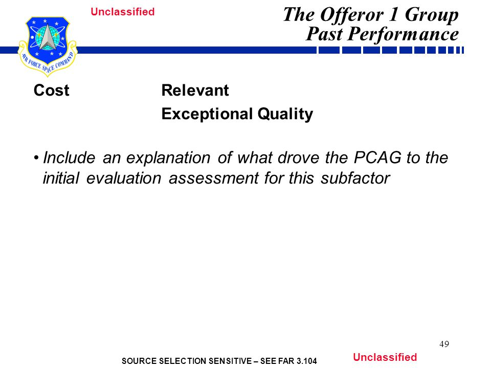 SOURCE SELECTION SENSITIVE – SEE FAR 3.104 Unclassified 49 The Offeror 1 Group Past Performance Cost Relevant Exceptional Quality Include an explanation of what drove the PCAG to the initial evaluation assessment for this subfactor