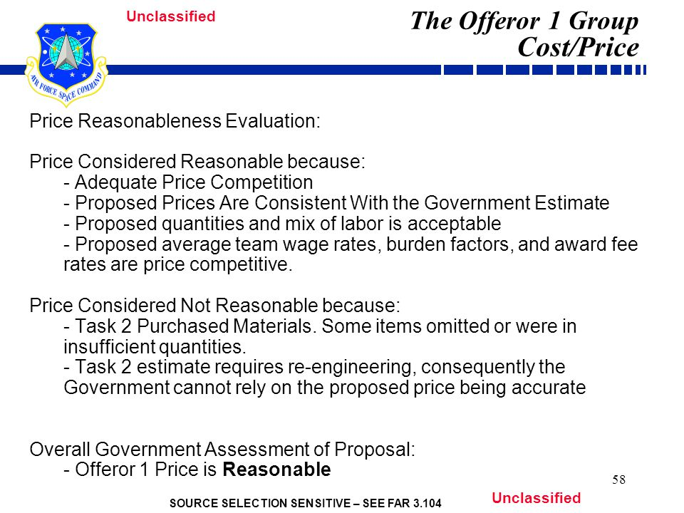SOURCE SELECTION SENSITIVE – SEE FAR 3.104 Unclassified 58 The Offeror 1 Group Cost/Price Price Reasonableness Evaluation: Price Considered Reasonable because: - Adequate Price Competition - Proposed Prices Are Consistent With the Government Estimate - Proposed quantities and mix of labor is acceptable - Proposed average team wage rates, burden factors, and award fee rates are price competitive.