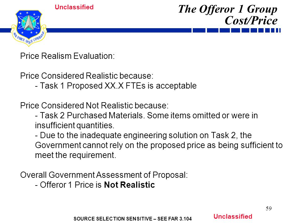 SOURCE SELECTION SENSITIVE – SEE FAR 3.104 Unclassified 59 The Offeror 1 Group Cost/Price Price Realism Evaluation: Price Considered Realistic because: - Task 1 Proposed XX.X FTEs is acceptable Price Considered Not Realistic because: - Task 2 Purchased Materials.