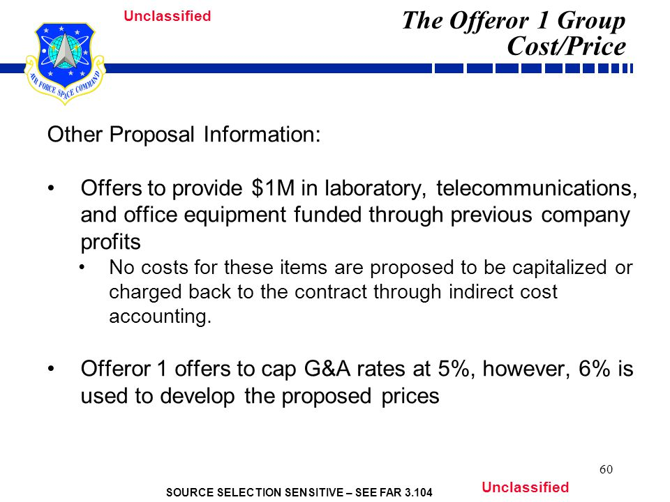 SOURCE SELECTION SENSITIVE – SEE FAR 3.104 Unclassified 60 The Offeror 1 Group Cost/Price Other Proposal Information: Offers to provide $1M in laboratory, telecommunications, and office equipment funded through previous company profits No costs for these items are proposed to be capitalized or charged back to the contract through indirect cost accounting.