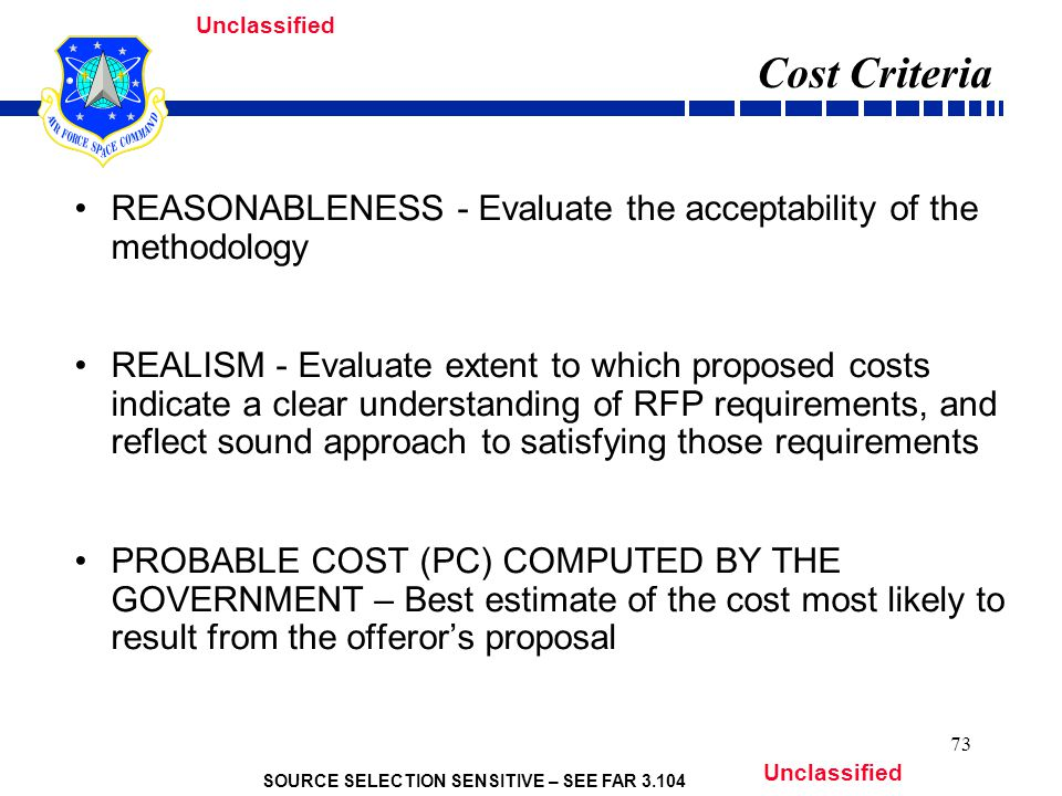 SOURCE SELECTION SENSITIVE – SEE FAR Unclassified 73 Cost Criteria REASONABLENESS - Evaluate the acceptability of the methodology REALISM - Evaluate extent to which proposed costs indicate a clear understanding of RFP requirements, and reflect sound approach to satisfying those requirements PROBABLE COST (PC) COMPUTED BY THE GOVERNMENT – Best estimate of the cost most likely to result from the offeror's proposal