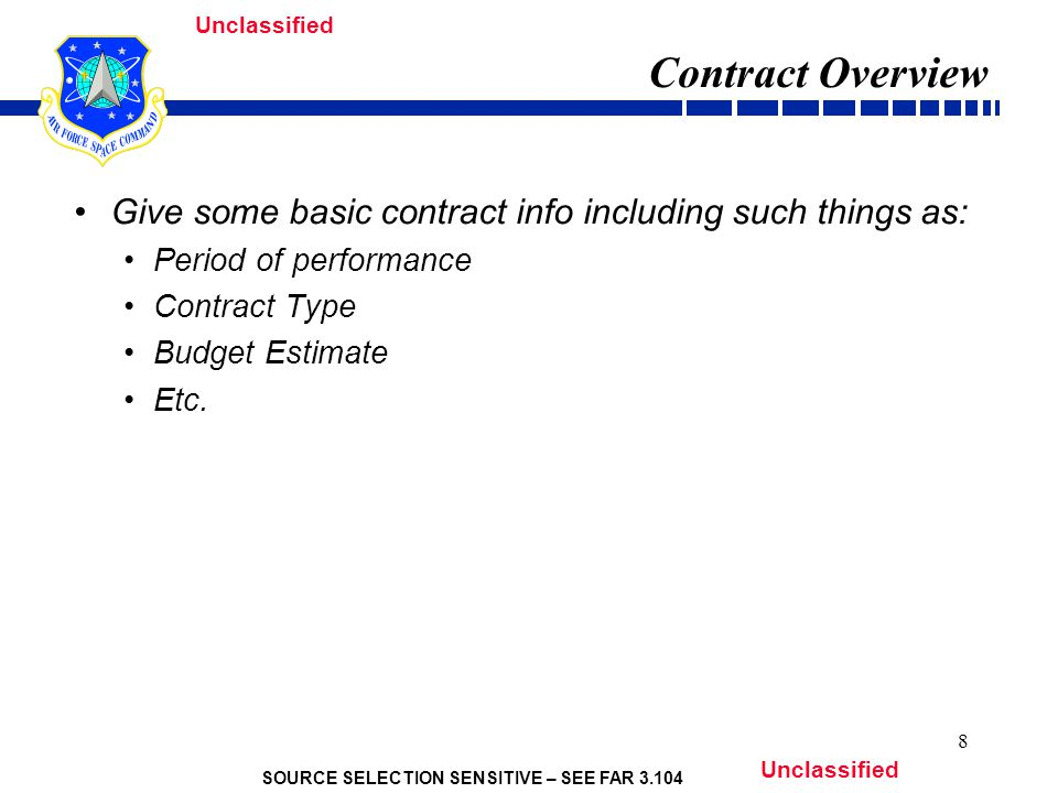 SOURCE SELECTION SENSITIVE – SEE FAR 3.104 Unclassified 8 Contract Overview Give some basic contract info including such things as: Period of performance Contract Type Budget Estimate Etc.
