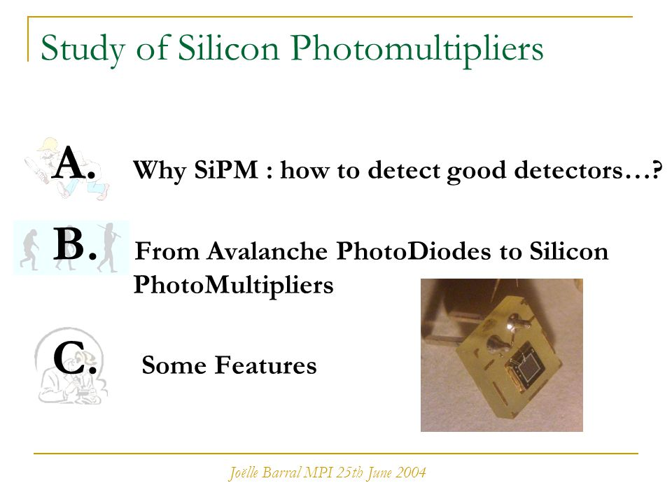 Joëlle Barral MPI 25th June 2004 Study of Silicon Photomultipliers A. Why SiPM : how to detect good detectors…? B. From Avalanche PhotoDiodes to Silic