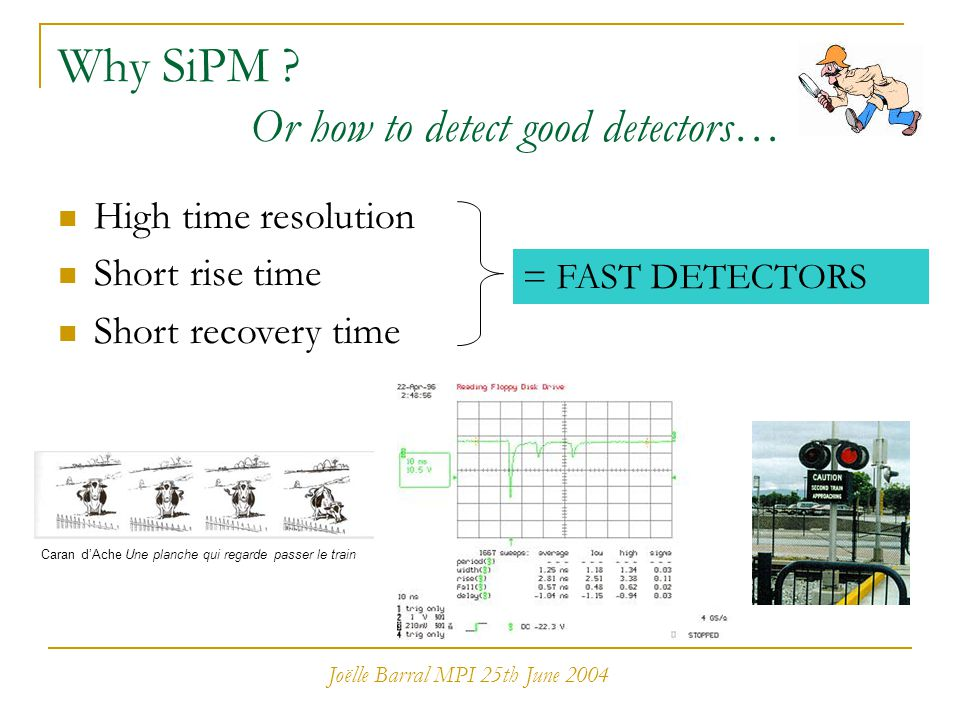 Joëlle Barral MPI 25th June 2004 Why SiPM ? Or how to detect good detectors… Caran d'Ache Une planche qui regarde passer le train High time resolution