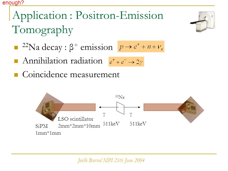 Joëlle Barral MPI 25th June 2004 Application : Positron-Emission Tomography 22 Na decay : β + emission Annihilation radiation Coincidence measurement