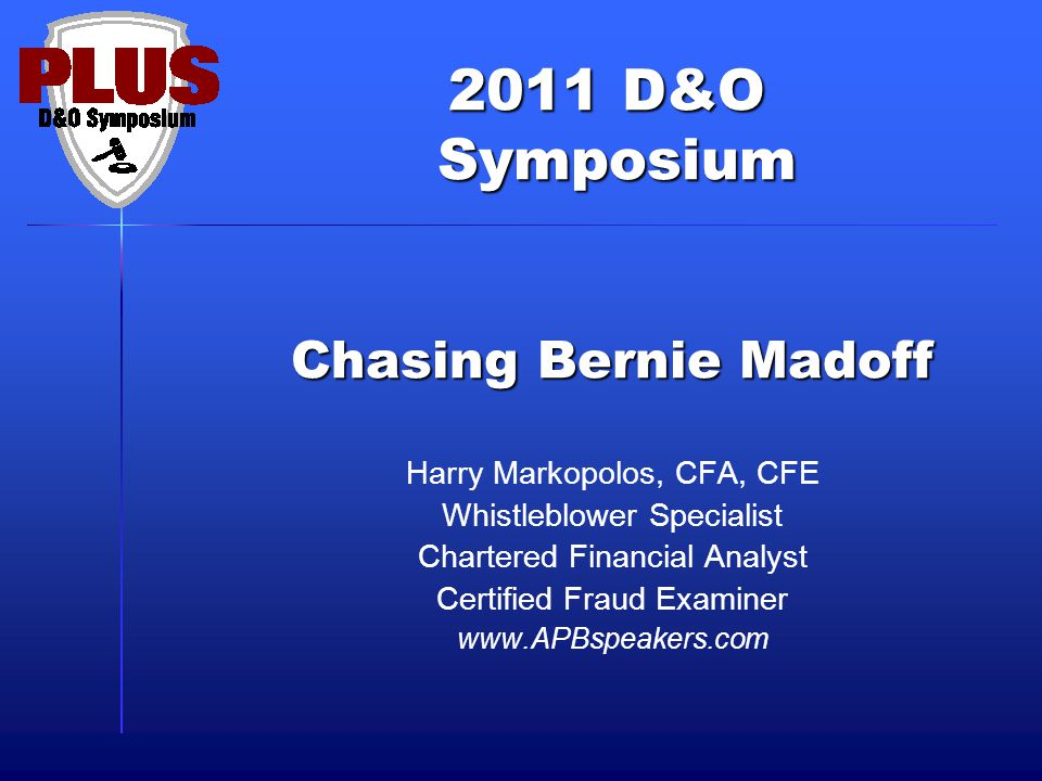 2011 D&O Symposium Symposium Chasing Bernie Madoff Harry Markopolos, CFA, CFE Whistleblower Specialist Chartered Financial Analyst Certified Fraud Examiner