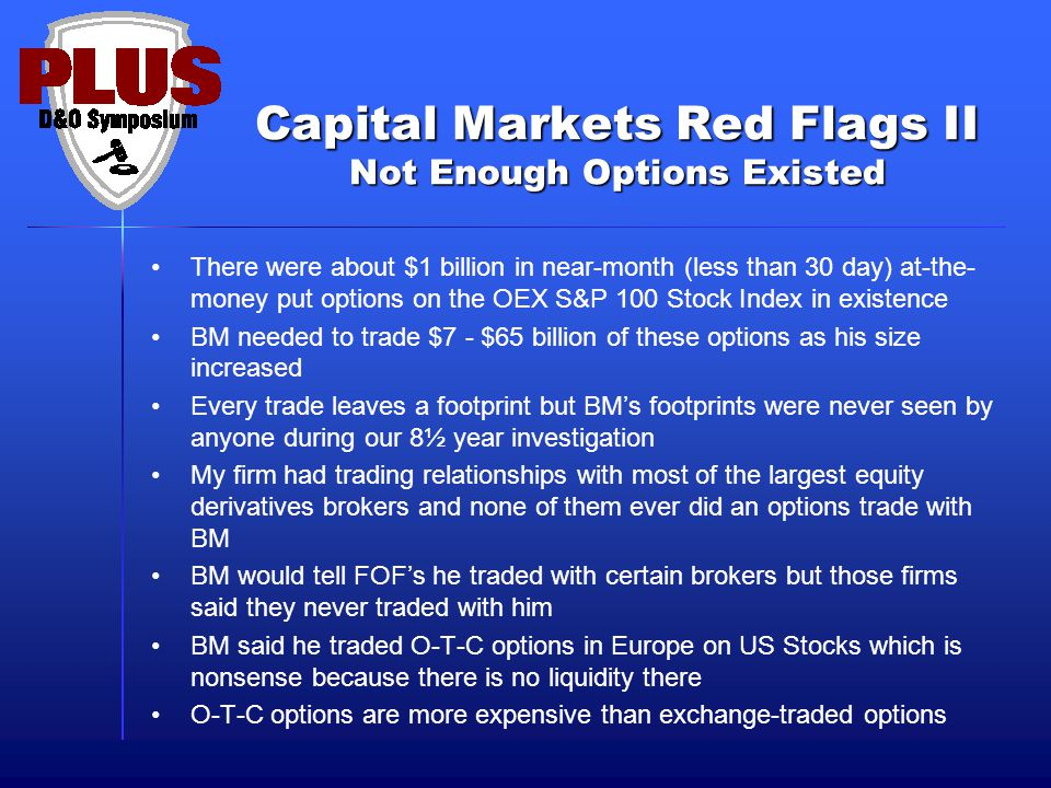 Capital Markets Red Flags II Not Enough Options Existed There were about $1 billion in near-month (less than 30 day) at-the- money put options on the OEX S&P 100 Stock Index in existence BM needed to trade $7 - $65 billion of these options as his size increased Every trade leaves a footprint but BM's footprints were never seen by anyone during our 8½ year investigation My firm had trading relationships with most of the largest equity derivatives brokers and none of them ever did an options trade with BM BM would tell FOF's he traded with certain brokers but those firms said they never traded with him BM said he traded O-T-C options in Europe on US Stocks which is nonsense because there is no liquidity there O-T-C options are more expensive than exchange-traded options