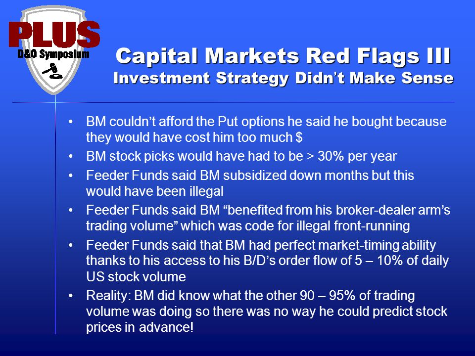 Capital Markets Red Flags III Investment Strategy Didn't Make Sense BM couldn't afford the Put options he said he bought because they would have cost him too much $ BM stock picks would have had to be > 30% per year Feeder Funds said BM subsidized down months but this would have been illegal Feeder Funds said BM benefited from his broker-dealer arm's trading volume which was code for illegal front-running Feeder Funds said that BM had perfect market-timing ability thanks to his access to his B/D's order flow of 5 – 10% of daily US stock volume Reality: BM did know what the other 90 – 95% of trading volume was doing so there was no way he could predict stock prices in advance!