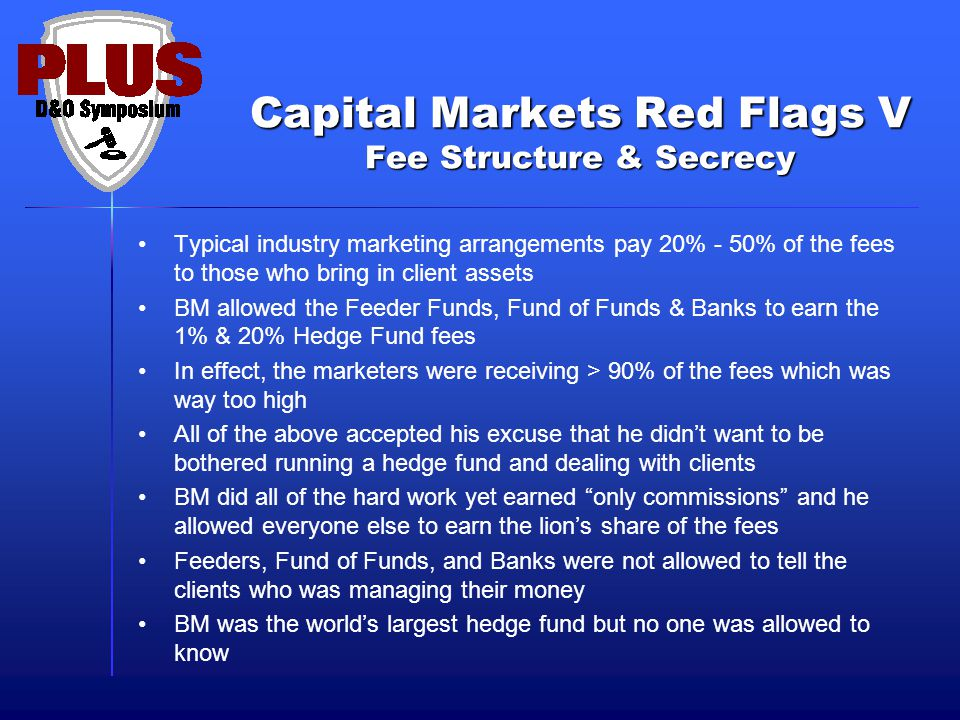 Capital Markets Red Flags V Fee Structure & Secrecy Typical industry marketing arrangements pay 20% - 50% of the fees to those who bring in client assets BM allowed the Feeder Funds, Fund of Funds & Banks to earn the 1% & 20% Hedge Fund fees In effect, the marketers were receiving > 90% of the fees which was way too high All of the above accepted his excuse that he didn't want to be bothered running a hedge fund and dealing with clients BM did all of the hard work yet earned only commissions and he allowed everyone else to earn the lion's share of the fees Feeders, Fund of Funds, and Banks were not allowed to tell the clients who was managing their money BM was the world's largest hedge fund but no one was allowed to know