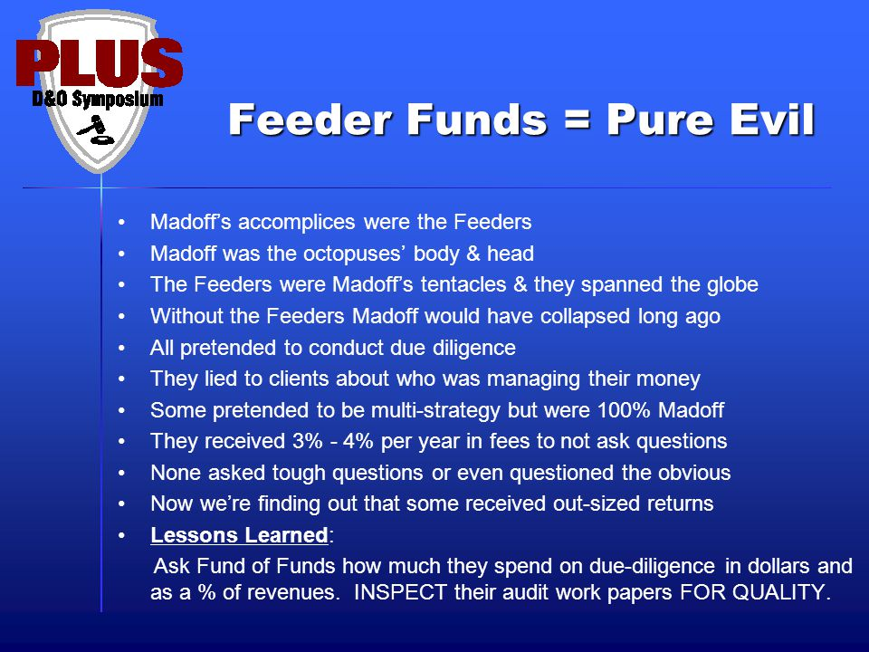 Feeder Funds = Pure Evil Feeder Funds = Pure Evil Madoff's accomplices were the Feeders Madoff was the octopuses' body & head The Feeders were Madoff'